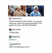 I'm sick of this year take me to 2017: Iitaisfearless  THE WAT GRANNY DIED TODAY. I am actually  really sad. I hope she passed peacefully. True  legend of memes. RIP WAT GRANDMA  hale-hortler  A legend falls  SA klubbhead  Ah man  egaylitarian  2016's officially gone too far I'm sick of this year take me to 2017