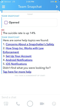 Snapchat Notifications: iIVerizon LTE  2:35 PM  38%-  Team Snapchat  TODAY  TEAM SNAPCHAT  Opened  ME  The suicide rate is up 14%  TEAM SNAPCHAT  Here are some help topics we found  1. Concerns About a Snapchatter's Safe  2. How Snap Inc, Works with Law  Enforcement  3. Set Up Your Account  4. Android Notifications  5. iOS Notifications  Didn't find what you were looking for?  Tap here for m  ore hel  YOU TOOKA SCREENSHOT OF CHAT  Send a chat