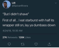 "He ain't lying.. 🤷‍♂️😂 https://t.co/JciHn7D4Dt: IJR  @SpivanRivera  ""But I didn't shave""  First of all...l eat starburst with half its  wrapper still on, lay ya dumbass down  4/24/18, 10:30 AM  27K Retweets 128K Likes He ain't lying.. 🤷‍♂️😂 https://t.co/JciHn7D4Dt"