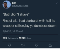 "<p>Cant even feel the stubble when it&rsquo;s all primed up. (via /r/BlackPeopleTwitter)</p>: IJR  @SpivanRivera  ""But I didn't shave""  First of all...l eat starburst with half its  wrapper still on, lay ya dumbass down  4/24/18, 10:30 AM  27K Retweets 128K Likes <p>Cant even feel the stubble when it&rsquo;s all primed up. (via /r/BlackPeopleTwitter)</p>"
