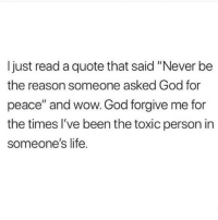 """God, Life, and Wow: Ijust read a quote that said """"Never be  the reason someone asked God for  peace"""" and wow. God forgive me for  the times l've been the toxic person in  someone's life."""