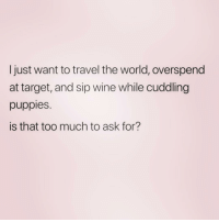 Sounds like a great life to me! ( @drunkbetch ): Ijust want to travel the world, overspend  at target, and sip wine while cuddling  puppies.  is that too much to ask for? Sounds like a great life to me! ( @drunkbetch )