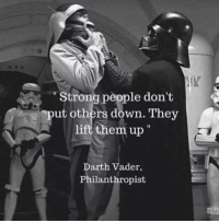 """Darth Vader, Funny, and Live: IK  """"Strong people don't  """"put others down. They  them up""""  Darth Vader,  Philanthropist Words to live by"""