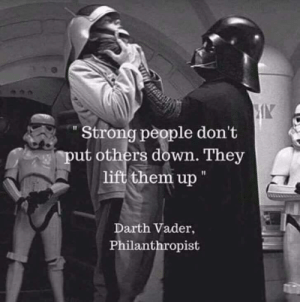 """Strong People: IK  """"Strong people don't  ut others down. They  them up""""  Darth Vader,  Philanthropist Strong People"""