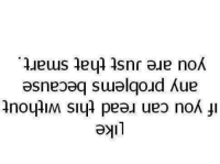 if you can read this: ike  if you can read this without  any probjems because  you are Just that smart,