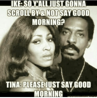 ike: IKE. SOY ALL JUST GONNA  SCROLLBY BINUOTSAY GOOD  MORNING?  TINA PLEASE JUST SAY GOOD  MORNING