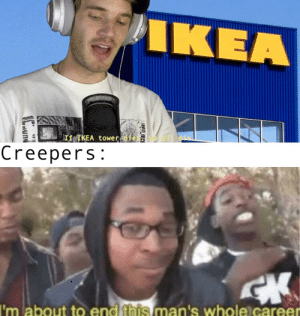 Ikea, Nine, and All: IKEA  If ÎKEA tower diewe all diel  Creepers:  I'm about to end this man's whole career Nine year olds: *sweats profusely*