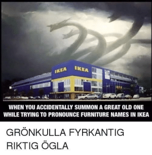 Admit it: IKEA IKE  WHEN YOU ACCIDENTALLY SUMMON A GREAT OLD ONE  WHILE TRYING TO PRONOUNCE FURNITURE NAMES IN IKEA  GRÖNKULLA FYRKANTIG  RIKTIG ÖGLA Admit it