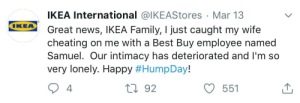 Best Buy, Cheating, and Family: IKEA International @lKEAStores Mar 13  Great news, IKEA Family, I just caught my wife  cheating on me with a Best Buy employee named  Samuel. Our intimacy has deteriorated and I'm so  very lonely. Happy #HumpDay!  IKEA  4.  t0 92  551 me_irl