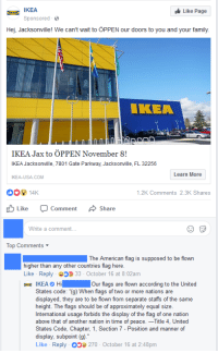 "gunpowder-tea:  meggory84: IKEA bringing the SÅLT that guys comment says so much about the american nationalism and attitudes towards other countries  : IKEA  Sponsored  Like Page  Hej, Jacksonville! We can't wait to ÖPPEN our doors to you and your family.  IKEA  IKEA Jax to ÖPPEN November 8!  IKEA Jacksonville, 7801 Gate Parkway, Jacksonville, FL 32256  IKEA-USA COM  Learn More  14K  山Like O  .2K Comments 2.3K Shares  Comment  Share  Write a comment...  Top Comments  The American flag is supposed to be flown  higher than any other countries flag here.  Like Reply 33 October 16 at 8:02am  IKEA O Hi Our flags are flown according to the United  States code: ""(g) When flags of two or more nations are  displayed, they are to be flown from separate staffs of the same  height. The flags should be of approximately equal size.  International usage forbids the display of the flag of one nation  above that of another nation in time of peace.一Title 4, United  States Code, Chapter, 1, Section 7 - Position and manner of  display, subpoint (g).""  Like Reply 270 October 16 at 2:48pm gunpowder-tea:  meggory84: IKEA bringing the SÅLT that guys comment says so much about the american nationalism and attitudes towards other countries"