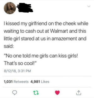 "Cute moment at the check out via /r/wholesomememes https://ift.tt/32UTxv1: Ikissed my girlfriend on the cheek while  waiting to cash out at Walmart and this  little girl stared at us in amazement and  said:  ""No one told me girls can kiss girls!  That's so cool!""  8/12/18, 3:31 PM  1,031 Retweets 4,981 Likes Cute moment at the check out via /r/wholesomememes https://ift.tt/32UTxv1"