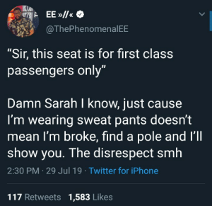 "My man was just trying to relax.: IKLAN  EE»/  @ThePhenomenal EE  ""Sir, this seat is for first class  passengers only""  Damn Sarah I know, just cause  I'm wearing sweat pants doesn't  mean I'm broke, find a pole and I'll  show you. The disrespect smh  2:30 PM 29 Jul 19 Twitter for iPhone  117 Retweets 1,583 Likes My man was just trying to relax."