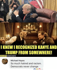 Kanye, Memes, and Racism: IKNEW I RECOGNIZED KANYE AND  TRUMP FROM SOMEWHERE!  OCCUPY  DEMOCRATS  Michael Hayes  So much hatred and racism  Democrats never change (GC)