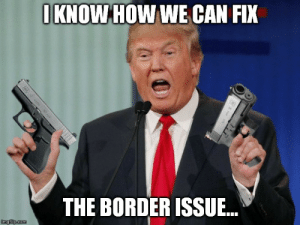 Um, Donald? How 'bout no... - Imgflip: IKNOW HOW WE CAN FIX  THE BORDER ISSUE...  imgflip.com Um, Donald? How 'bout no... - Imgflip
