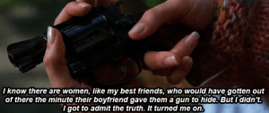 Friends, Best, and Women: Iknow there are women, like my best friends, who would have gotten out  of there the minute their boyfriend gave them a gun to hide, But I didn't.  I got to admit the truth. It turned me on