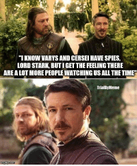 Lord, All, and Stark: IKNOW VARYS AND CERSEI HAVE SPIES,  LORD STARK, BUTIGET THE FEELING THERE  ARE A LOT MORE PEOPLE WATCHING US ALL THETIME  TrialByMeme https://t.co/1nesTyyuE8