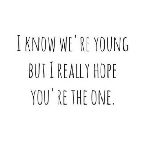 https://iglovequotes.net/: IKNOW WE RE YOUNG  BUTI REALLY HOPE  YOU RE THE ONE. https://iglovequotes.net/