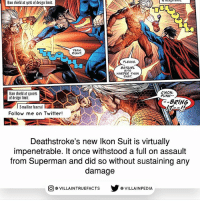The suit was made by Dr. Ikon, Deathstroke's longtime friend: Ikon shield at go% of design limit.  YEAH  RIGHT.  PLEASE  BATGIRL  HITS  HARDER THAN  THAT.  C'MON,  kon shield at q200%  PUNK.  of design limit  BRING  l Emailing funeral  E  Follow me on Twitter  Deathstroke's new lkon Sult is virtually  impenetrable. It once withstood a full on assault  from Superman and did so without sustaining any  damage  VILLAINTRUEFACTS G VILLAINPEDIA  CO The suit was made by Dr. Ikon, Deathstroke's longtime friend