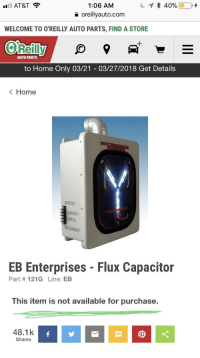 Orielys: il AT&T  1:06 AM  e oreillyauto.com  WELCOME TO O'REILLY AUTO PARTS, FIND A STORE  1  AUTO PARTS  to Home Only 03/21 03/27/2018 Get Details  K Home  EB Enterprises - Flux Capacitor  Part #121 G Line: EB  This item is not available for purchase.  48.1k  Shares  SMS