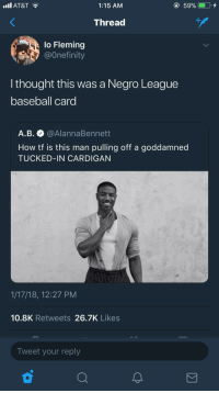 Baseball, Blackpeopletwitter, and Michael B. Jordan: Il AT&T  1:15 AM  Thread  lo Fleming  @Onefinity  l thought this was a Negro League  baseball card  A.B. @AlannaBennett  How tf is this man pulling off a goddamned  TUCKED-IN CARDIGAN  1/17/18, 12:27 PM  10.8K Retweets 26.7K Likes  Tweet your reply <p>Michael B Jordan, First Basemen for the Kansas City Monarchs (via /r/BlackPeopleTwitter)</p>