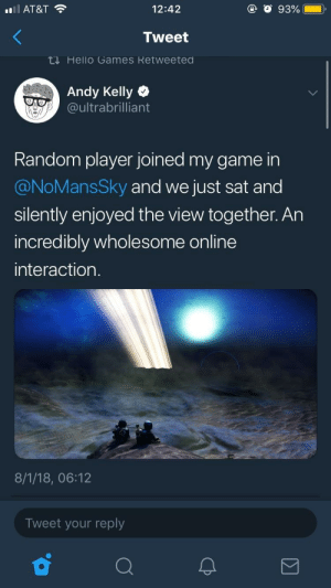 Some wholesome video game moments (not entirely sure if this fits, but i thought so): Il AT&T  12:42  Tweet  ti Hello Games Retweeted  Andy Kelly  oultrabrilliant  Random player joined my game in  @NoMansSky and we just sat and  silently enjoyed the view together. An  incredibly wholesome online  interaction  8/1/18, 06:12  Tweet your reply Some wholesome video game moments (not entirely sure if this fits, but i thought so)