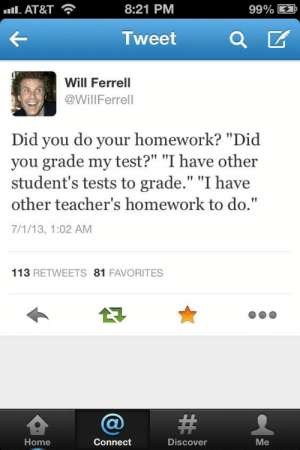 """Will Ferrell, At&t, and Discover: Il-AT&T  8:21 PM  99% E  Tweet a  Will Ferrell  @WillFerrell  Did you do your homework? """"Did  you grade my test?"""" """"I have other  student's tests to grade."""" """"I have  other teacher's homework to do.""""  7/1/13, 1:02 AM  113 RETWEETS 81 FAVORITES  숍@#  Home  Connect  Discover  Me If you are a student Follow @studentlifeproblems"""