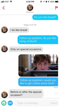 Gif, At&t, and Coffee: Il AT&T  9:26 PM  @ 1 0 % 86%-),  Madison  Do you like bread?  Today 9:22 PM  I do like bread  Follow up question, do you like  being choked?  Only on special occasions  Follow up question, would you  like to get coffee some time?  Sent  Before or after the special  occasion?  GIF  Type a message  Send Jim describes my reaction perfectly
