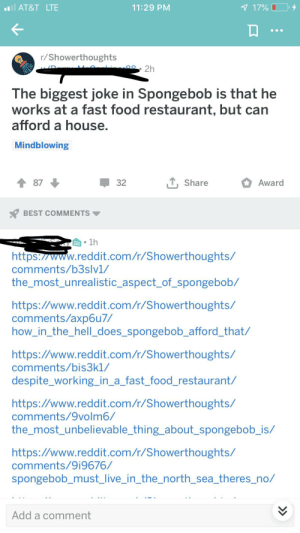 Fast Food, Food, and Reddit: il AT&T LTE  1 17%  11:29 PM  r/Showerthoughts  OO  2h  The biggest joke in Spongebob is that he  works at a fast food restaurant, but can  afford a house.  Mindblowing  LShare  Award  87  32  BEST COMMENTS  1h  https://www.reddit.com/r/Showerthoughts/  comments/b3slv1/  the_most_unrealistic_aspect_of_spongebob/  https://www.reddit.com/r/Showerthoughts/  comments/axp6u7/  how_in_the_hell_does_spongebob_afford_that/  https://www.reddit.com/r/Showerthoughts/  comments/bis3k1/  despite_working_in_a_fast_food_restaurant/  https://www.reddit.com/r/Showerthoughts/  comments/9volm6/  the_most_unbelievable_thing_about_spongebob_is/  https://www.reddit.com/r/Showerthoughts/  comments/9i9676/  spongebob_must_live_in_the_north_sea_theres_no/  Add a comment Idk if this is a repost but found this one in the wild also happy cake day me detective