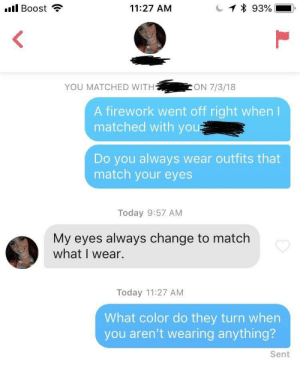 Boost, Match, and Today: Il Boost  11:27 AM  YOU MATCHED WITH  ON 7/3/18  A firework went off right when  matched with you  Do you always wear outfits that  match your eyes  Today 9:57 AM  My eyes always change to match  what I wear.  Today 11:27 AM  What color do they turn when  you aren't wearing anything?  Sent Haven't heard back
