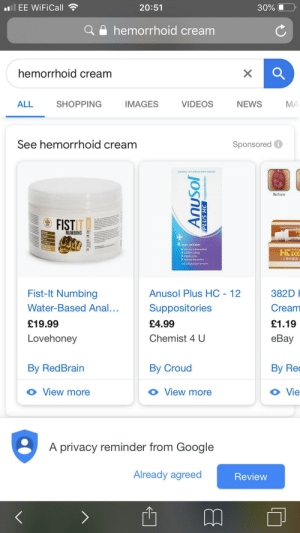 eBay, Funny, and Google: Il EE WiFiCall  20:51  30%  hemorrhoid cream  hemorrhoid cream  VIDEOS  ALL  NEWS  SHOPPING  IMAGES  MA  See hemorrhoid cream  Sponsored  ADDED HYDROCORTISONE  Before  FIST  OHNONO  NUMBING  4 WAY ACTION  inflammation  soothes itching  shrinks piles  relieves discomfort  专用款  FIL zCG  (三黄抑菌膏  Anti-inflammatory formula.  Fist-It Numbing  Anusol Plus HC 12  382D H  Suppositories  Cream  Water-Based Anal...  £19.99  £4.99  £1.19  Lovehoney  Chemist 4 U  eBay  By RedBrain  By Croud  By Rec  View more  View more  Vie  A privacy reminder from Google  Already agreed  Review  500ML NET WT. 16.91FL 0  AnuSol  PLUS HC suppositories  X Interesting Google result for Hemorrhoid cream