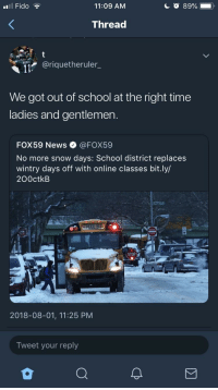 News, School, and Best: Il Fido  11:09 AM  Thread  @riquetheruler_  WENT  We got out of school at the right time  ladies and gentlemen.  FOX59 News·@FOX59  No more snow days: School district replaces  wintry days off with online classes bit.ly/  200ctkB  STOP  2018-08-01, 11:25 PM  Tweet your reply Technology ain't always for the best