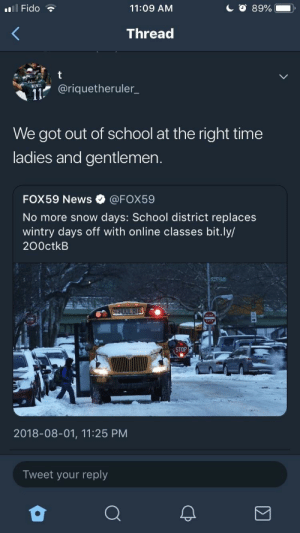 News, School, and Tumblr: Il Fido  11:09 AM  Thread  @riquetheruler_  WENT  We got out of school at the right time  ladies and gentlemen.  FOX59 News·@FOX59  No more snow days: School district replaces  wintry days off with online classes bit.ly/  200ctkB  STOP  2018-08-01, 11:25 PM  Tweet your reply melonmemes:  Technology ain't always for the best