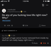 Fucking, Life, and Love: .il Globe  1:35 PM  r/AskReddit  u/Supedeloopsoup14h  Do any of you fucking love life right now?  Why?  Discussion  4.9k  2.3k  T Share  BEST COMMENTS  Syy_Guy2 13h  I just got a huge cancer tumor removed from inside my  skull so I am really happy right now:)  Reply ↑ 8.1k Congratulations @Syy_Guy