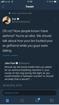 Blackpeopletwitter, Dating, and Social Media: il ice.net  17:39  54 %  Tweet  Enter og Connor liker  Deji  @ComedyGamer  Oh no!! Now people know I have  asthma!! You're an idiot. We should  talk about how your bro fucked your  ex girlfriend while you guys were  dating  Oversett tweeten  Jake Paul O @jakepaul  Should we tell social media that you asked  for an asthma breathing machine in your  corner of the ring during the fight so you  could breathe in between rounds? or should  we keep that a secret?  30.06.2018, 10:02  Tweet et svar <p>I don't particularly like any of them but Denis hit him with the clap back. (via /r/BlackPeopleTwitter)</p>