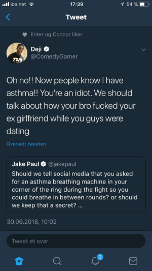 Dating, Social Media, and The Ring: il ice.net  17:39  54 %  Tweet  Enter og Connor liker  Deji  @ComedyGamer  Oh no!! Now people know I have  asthma!! You're an idiot. We should  talk about how your bro fucked your  ex girlfriend while you guys were  dating  Oversett tweeten  Jake Paul O @jakepaul  Should we tell social media that you asked  for an asthma breathing machine in your  corner of the ring during the fight so you  could breathe in between rounds? or should  we keep that a secret?  30.06.2018, 10:02  Tweet et svar I don't particularly like any of them but Denis hit him with the clap back.
