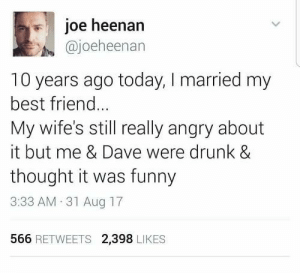 me❤️irl by robinbenzmsc FOLLOW HERE 4 MORE MEMES.: il joe heenan  @joeheenan  10 years ago today, I married my  best friend..  My wife's still really angry about  it but me & Dave were drunk &  thought it was funny  3:33 AM 31 Aug 17  566 RETWEETS 2,398 LIKES me❤️irl by robinbenzmsc FOLLOW HERE 4 MORE MEMES.