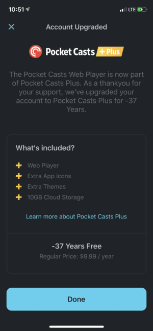 Now that's just too kind.: il LTE  10:51  Account Upgraded  X  Pocket CastsPlus  The Pocket Casts Web Player is now part  of Pocket Casts Plus. As a thankyou for  your support, we've upgraded your  account to Pocket Casts Plus for -37  Years.  What's included?  +Web Player  +Extra App Icons  + Extra Themes  +10GB Cloud Storage  Learn more about Pocket Casts Plus  -37 Years Free  Regular Price: $9.99 / year  Done Now that's just too kind.