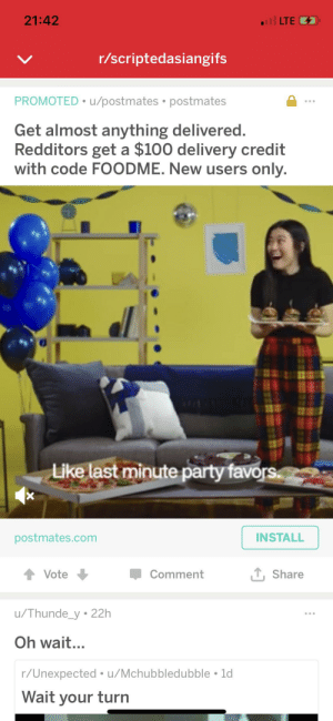Asian, Gif, and Party: Il LTE  21:42  r/scriptedasiangifs  PROMOTED u/postmates . postmates  Get almost anything delivered.  Redditors get a $100 delivery credit  with code FOODME. New users only.  Like last minute party favors  X  INSTALL  postmates.com  Vote  Comment  Share  /Thunde_y 22h  Oh wait...  r/Unexpected u/Mchubbledubble 1d  Wait your turn Scripted Asian GIF ad seen while scrolling r/scriptedasiangifs.
