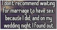 And they probably got divorced the next day...: il ont recommend waiting  for marriage to have sex  because I did, and on my  wedding night foundout And they probably got divorced the next day...