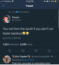 : Il T-Mobile  11:32 PM  Tweet  Lil AM Retweeted  Trevon  @_iTrevii  ㄧ赐..  You not from the south if you don't run  faster barefoot  6/22/18, 2:09 PM  1,652 Retweets 3,299 Likes  Eric Coplen@matricsaiyan88.9h  Replying to @_iTrevi  That hot concrete is motivation bro!