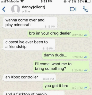 Come Over, Drug Dealer, and Dude: il T-Mobile  8:21 PM  danny(client)  online  wanna come over and  play minecraft  8:15 PM  bro im your drug dealer  8:17 PM  closest ive ever been to  a friendship  8:19 PM  damn dude... 8:20 PM  I'll come, want me to  bring something?  8:20 PM  an Xbox controller 20 P  you got it bro  8:21 PM  and a fuckton of heroin Me🌿irl