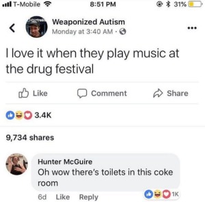 Love, Music, and T-Mobile: .Il T-Mobile  8:51 PM  Weaponized Autism  Monday at 3:40 AM  I love it when they play music at  the drug festival  b Like Comment  0% 3.4K  9,734 shares  Share  Hunter McGuire  Oh wow there's toilets in this coke  room  6d Like Reply