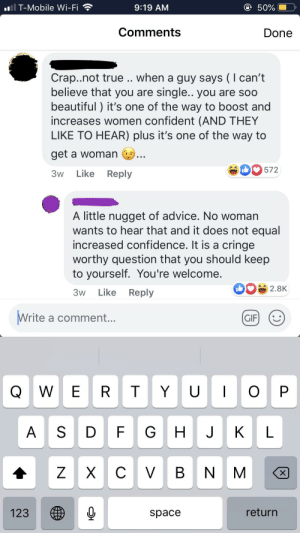 Advice, Beautiful, and Confidence: il T-Mobile Wi-Fi  9:19 AM  50%  Comments  Done  Crap..not true .. when a guy says (I can't  believe that you are single.. you are so0  beautiful) it's one of the way to boost and  increases women confident (AND THEY  LIKE TO HEAR) plus it's one of the way to  get a woman  D572  Like Reply  3w  A little nugget of advice. No woman  wants to hear that and it does not equal  increased confidence. It is a cringe  worthy question that you should keep  to yourself. You're welcome.  2.8K  Like  Reply  3w  Write a comment...  GIF  OP  T Y  QWE R  U  GHJ  A SD  K  L  X C  V  B  N M  return  123  space  LL  N How to get a woman
