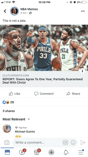 Gif, Memes, and Nba: il TFW  10:58 PM  9%  SHOOT  NBA Memes  3 hrs.  GETTHE  This is not a joke.  StubHuo  PHILA  PHILA  33  21  StubHub  CLUTCHP  i  CLUTCHPOINTS.COM  REPORT: Sixers Agree To One Year, Partially Guaranteed  Deal With Christ  Like  Share  Comment  29  3 shares  Most Relevant  Top Fan  Michael Guinto  Write a comment...  GIF  3  (C My odds are on the Sixers to win it all