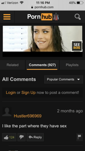 Porn Hub, Pornhub, and Sex: il Verizon  11:16 PM  48%  pornhub.com  Porn hub  SEE  MORE  Comments (927)  Related  Playlists  All Comments  Popular Comments  Login or Sign Up now to post a comment!  2 months ago  Hustler696969  I like the part where they have sex  Reply  124 Yeah that part was pretty good.