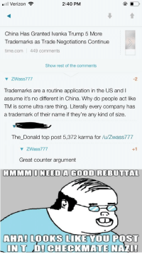Meme, Reddit, and Verizon: Il Verizon  2:40 PM  China Has Granted Ivanka Trump 5 More  Trademarks as Trade Negotiations Continue  time.com 449 comments  Show rest of the comments  ▼ ZWass777  -2  Trademarks are a routine application in the US and I  assume it's no different in China. Why do people act like  TM is some ultra rare thing. Literally every company has  a trademark of their name if they're any kind of size.  The_Donald top post 5,372 karma for /u/Zwass777  ▼ ZWass777  Great counter argument  HMMMONEED A GOOD REBUTTAL  AHAH LOOKS LIKE YOU POS  IN TD! CHECKMATE NAZI!