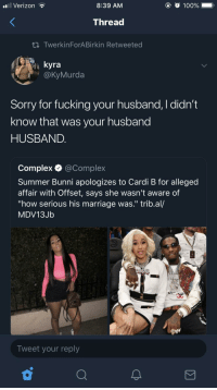 """Ring don't mean a thing: .il Verizon  8:39 AM  100%  Thread  ti TwerkinForABirkin Retweeted  kyra  @KyMurda  Sorry for fucking your husband, I didn't  know that was your husband  HUSBAND.  Complex @Complex  Summer Bunni apologizes to Cardi B for alleged  affair with Offset, says she wasn't aware of  """"how serious his marriage was."""" trib.al/  MDV13Jb  Tweet your reply Ring don't mean a thing"""