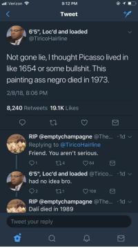 """Ass, Blackpeopletwitter, and School: il Verizon  9:12 PM  Tweet  6'5"""", Loc'd and loaded  a TiricoHairline  Not gone lie, l thought Picasso lived in  like 1654 or some bullshit. This  painting ass negro died in 1973  2/8/18, 8:06 PM  8,240 Retweets 19.1K Likes  RIP @emptychampagne @The... 1d  Replying to @TiricoHairline  Friend. You aren't serious  4  64  6'5', Loc'd and loaded @Trico.. . 1d ﹀  had no idea bro  2  108  RIP @emptychampagne @The... 1d  Dalí died in 1989  Tweet your reply <p>I learn more things on twitter than I did in high school (via /r/BlackPeopleTwitter)</p>"""