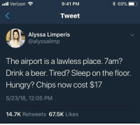 Beer, Funny, and Hungry: il Verizon  9:41 PM  * 69%.  Tweet  Alyssa Limperis  @alyssalimp  The airport is a lawless place. 7am?  Drink a beer. Tired? Sleep on the floor  Hungry? Chips now cost $17  5/23/18, 12:05 PM  14.7K Retweets 67.5K Likes Funny Memes. Updated Daily! ⇢ FunnyJoke.tumblr.com 😀