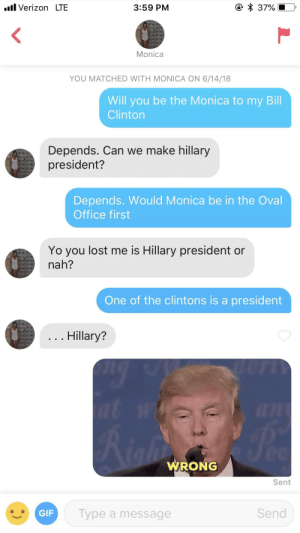 Bill Clinton, Gif, and Verizon: il Verizon LTE  3:59 PM  Monica  YOU MATCHED WITH MONICA ON 6/14/18  Will you be the Monica to my Bill  Clinton  Depends. Can we make hillary  president?  Depends. Would Monica be in the Oval  Office first  Yo you lost me is Hillary president or  nah?  One of the clintons is a president  Hillary?  WRONG  Sent  GIF  Type a message  Send I don't think she really had a grasp on the conversation